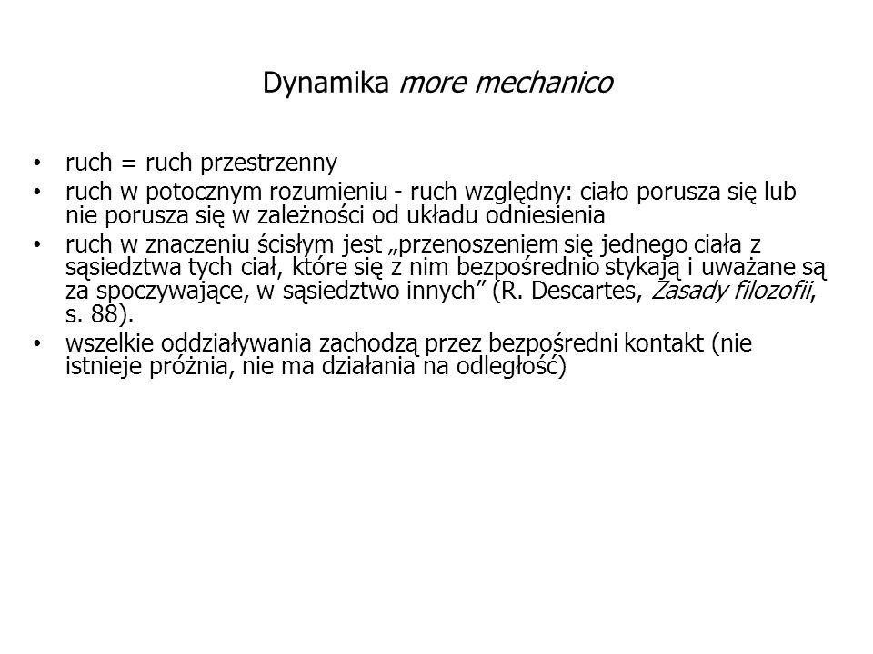 """Dynamika more mechanico ruch = ruch przestrzenny ruch w potocznym rozumieniu - ruch względny: ciało porusza się lub nie porusza się w zależności od układu odniesienia ruch w znaczeniu ścisłym jest """"przenoszeniem się jednego ciała z sąsiedztwa tych ciał, które się z nim bezpośrednio stykają i uważane są za spoczywające, w sąsiedztwo innych (R."""
