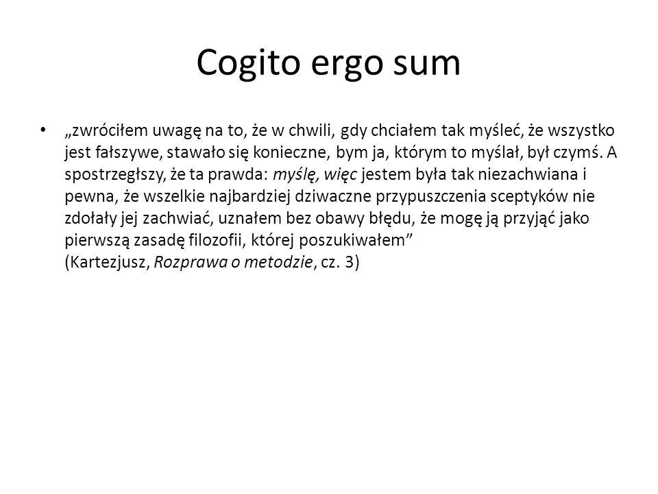 """Cogito ergo sum """"zwróciłem uwagę na to, że w chwili, gdy chciałem tak myśleć, że wszystko jest fałszywe, stawało się konieczne, bym ja, którym to myślał, był czymś."""