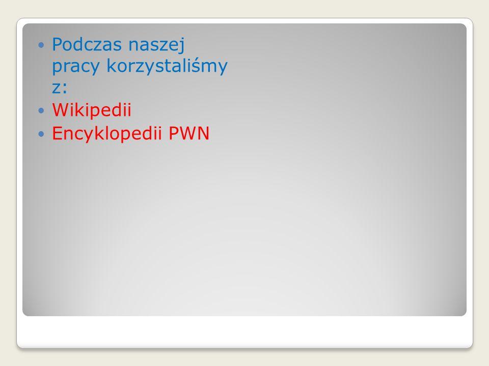 Podczas naszej pracy korzystaliśmy z: Wikipedii Encyklopedii PWN