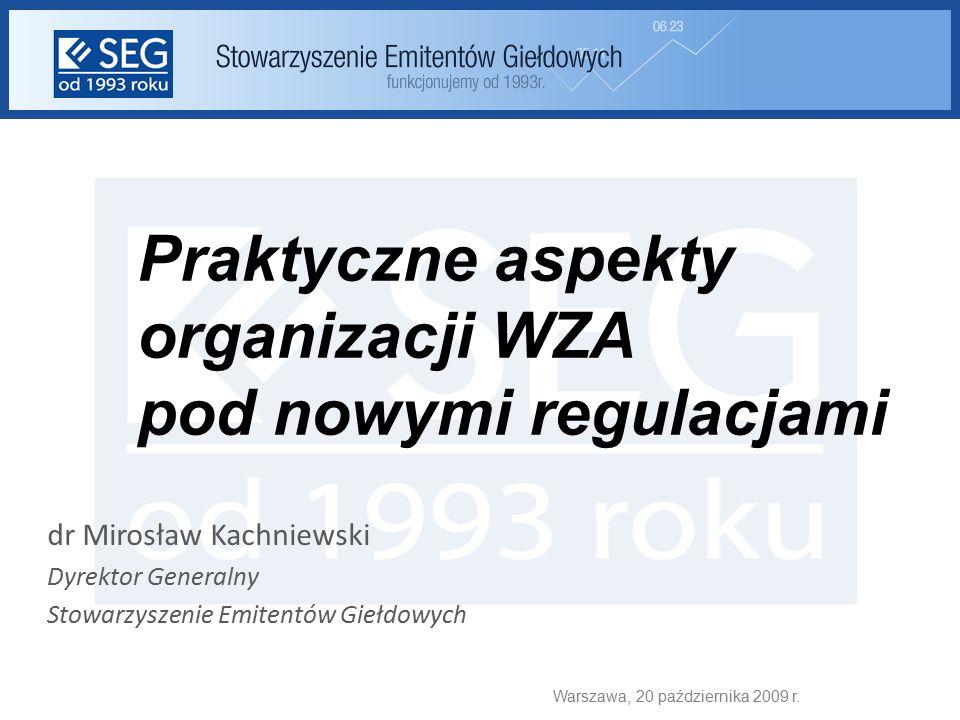 Praktyczne aspekty organizacji WZA pod nowymi regulacjami dr Mirosław Kachniewski Dyrektor Generalny Stowarzyszenie Emitentów Giełdowych Warszawa, 20 października 2009 r.