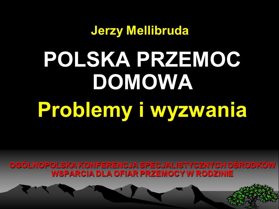 Jerzy Mellibruda POLSKA PRZEMOC DOMOWA Problemy i wyzwania OGÓLNOPOLSKA KONFERENCJA SPECJALISTYCZNYCH OŚRODKÓW WSPARCIA DLA OFIAR PRZEMOCY W RODZINIE