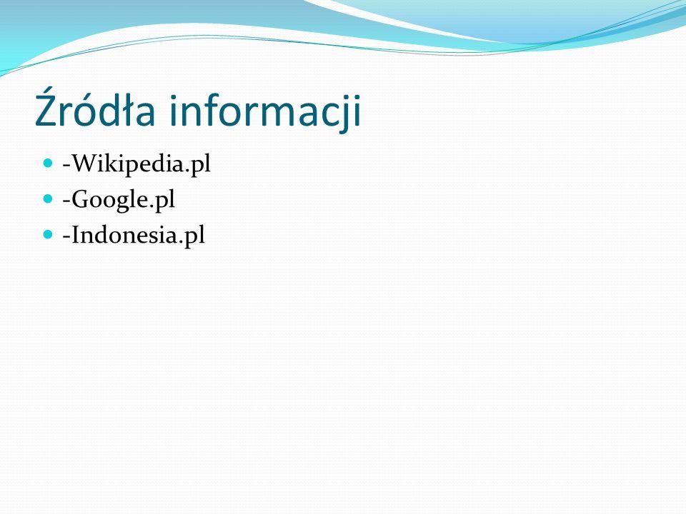 Źródła informacji -Wikipedia.pl -Google.pl -Indonesia.pl
