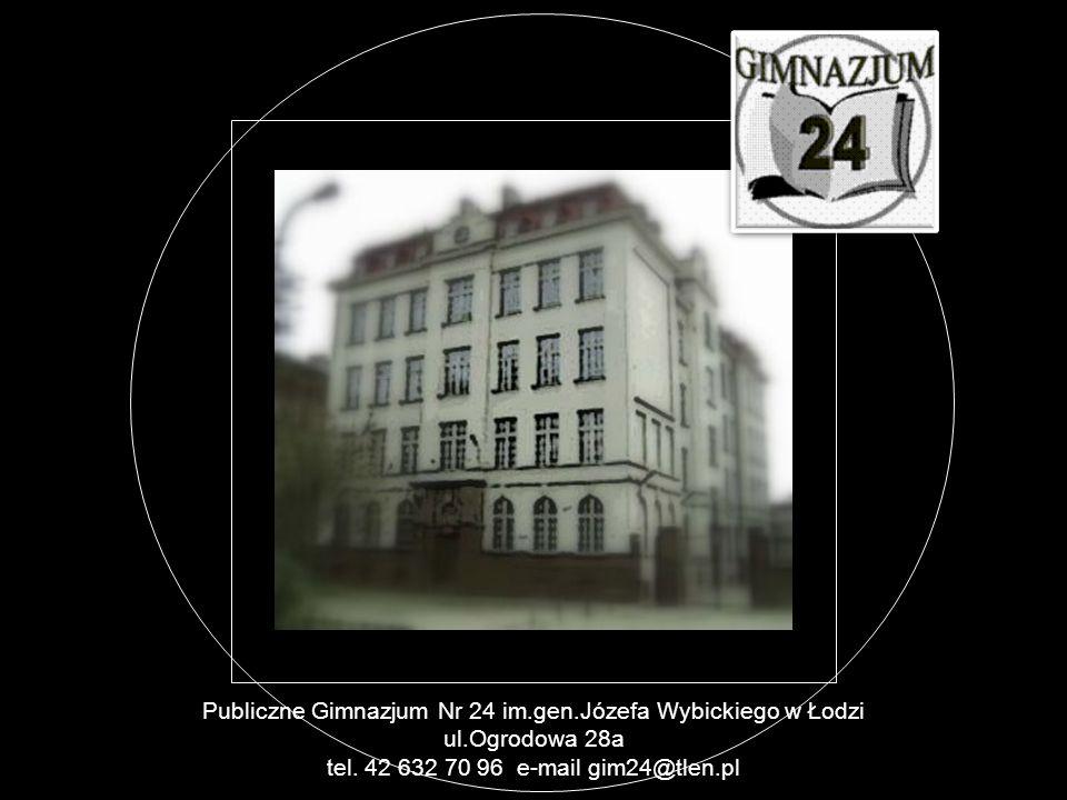 Publiczne Gimnazjum Nr 24 im.gen.Józefa Wybickiego w Łodzi ul.Ogrodowa 28a tel. 42 632 70 96 e-mail gim24@tlen.pl