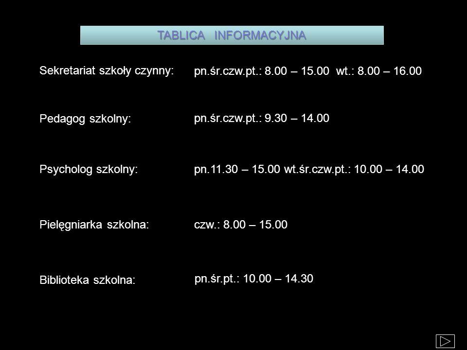 Sekretariat szkoły czynny: Pielęgniarka szkolna: Pedagog szkolny: Psycholog szkolny: Biblioteka szkolna: pn.śr.czw.pt.: 8.00 – 15.00 wt.: 8.00 – 16.00 pn.śr.czw.pt.: 9.30 – 14.00 pn.11.30 – 15.00 wt.śr.czw.pt.: 10.00 – 14.00 czw.: 8.00 – 15.00 pn.śr.pt.: 10.00 – 14.30 TABLICA INFORMACYJNA