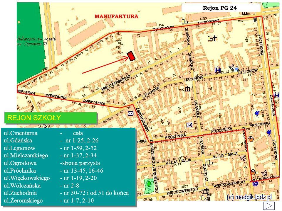 REJON SZKOŁY ul.Cmentarna- cała ul.Gdańska- nr 1-25, 2-26 ul.Legionów- nr 1-59, 2-52 ul.Mielczarskiego- nr 1-37, 2-34 ul.Ogrodowa-strona parzysta ul.Próchnika- nr 13-45, 16-46 ul.Więckowskiego- nr 1-19, 2-20 ul.Wólczańska- nr 2-8 ul.Zachodnia- nr 30-72 i od 51 do końca ul.Żeromskiego- nr 1-7, 2-10 ul.Cmentarna- cała ul.Gdańska- nr 1-25, 2-26 ul.Legionów- nr 1-59, 2-52 ul.Mielczarskiego- nr 1-37, 2-34 ul.Ogrodowa-strona parzysta ul.Próchnika- nr 13-45, 16-46 ul.Więckowskiego- nr 1-19, 2-20 ul.Wólczańska- nr 2-8 ul.Zachodnia- nr 30-72 i od 51 do końca ul.Żeromskiego- nr 1-7, 2-10