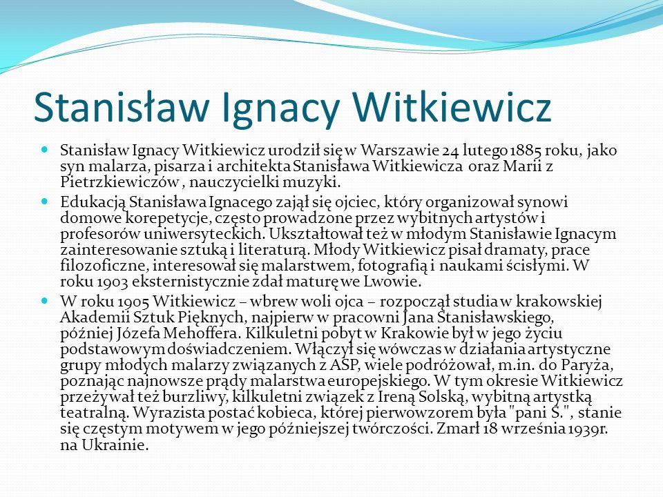 Stanisław Ignacy Witkiewicz Stanisław Ignacy Witkiewicz urodził się w Warszawie 24 lutego 1885 roku, jako syn malarza, pisarza i architekta Stanisława Witkiewicza oraz Marii z Pietrzkiewiczów, nauczycielki muzyki.