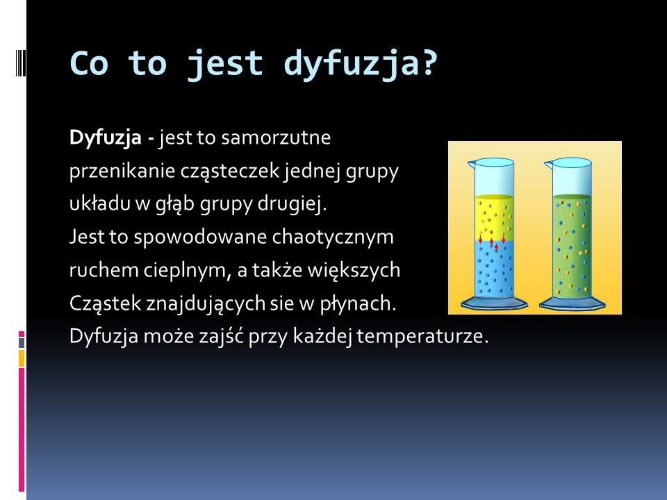 Co to jest dyfuzja? Dyfuzja - jest to samorzutne przenikanie cząsteczek jednej grupy układu w głąb grupy drugiej. Jest to spowodowane chaotycznym ruch