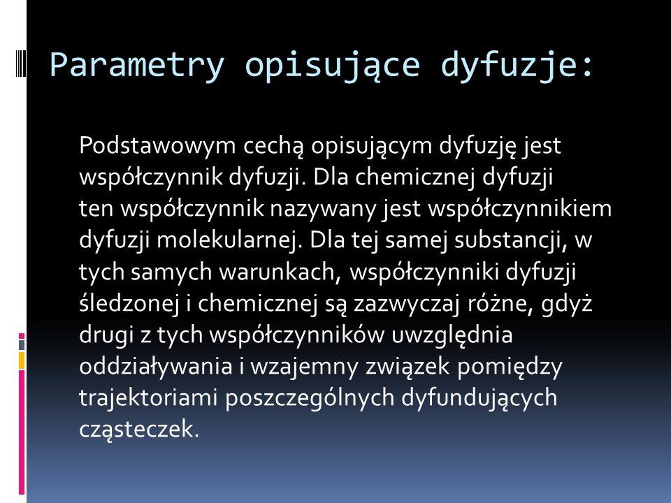 Parametry opisujące dyfuzje: Podstawowym cechą opisującym dyfuzję jest współczynnik dyfuzji. Dla chemicznej dyfuzji ten współczynnik nazywany jest wsp