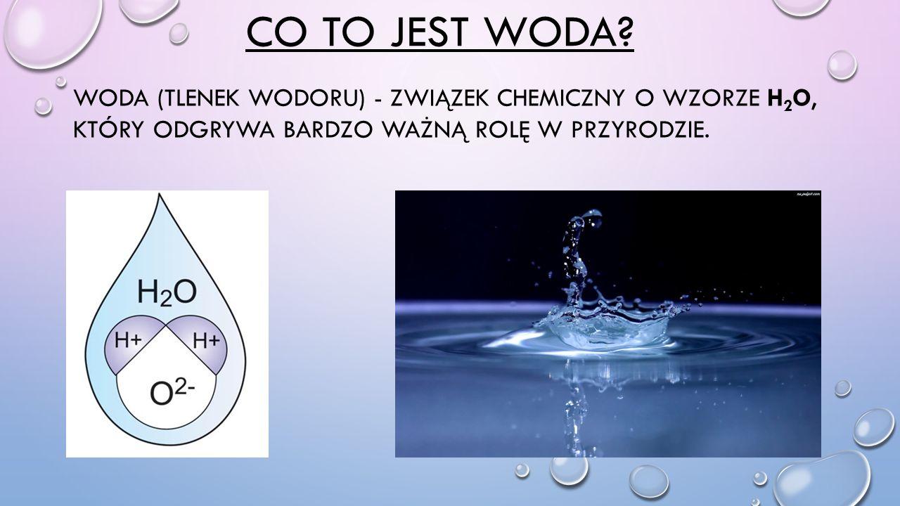 CO TO JEST WODA? WODA (TLENEK WODORU) - ZWIĄZEK CHEMICZNY O WZORZE H 2 O, KTÓRY ODGRYWA BARDZO WAŻNĄ ROLĘ W PRZYRODZIE.