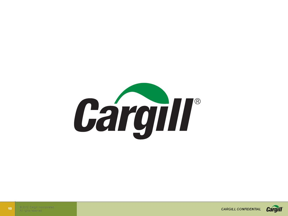 © 2012 Cargill Incorporated.. All rights reserved CARGILL CONFIDENTIAL 10