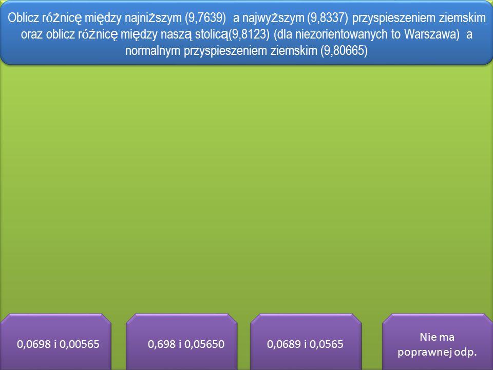 00,0698 i 0,00565 0,0,698 i 0,05650 0,0689 i 0,0565 Nie ma poprawnej odp.