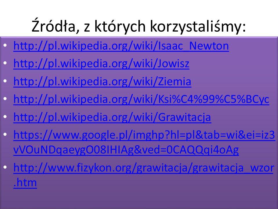 Źródła, z których korzystaliśmy: http://pl.wikipedia.org/wiki/Isaac_Newton http://pl.wikipedia.org/wiki/Jowisz http://pl.wikipedia.org/wiki/Ziemia http://pl.wikipedia.org/wiki/Ksi%C4%99%C5%BCyc http://pl.wikipedia.org/wiki/Grawitacja https://www.google.pl/imghp hl=pl&tab=wi&ei=iz3 vVOuNDqaeygO08IHIAg&ved=0CAQQqi4oAg https://www.google.pl/imghp hl=pl&tab=wi&ei=iz3 vVOuNDqaeygO08IHIAg&ved=0CAQQqi4oAg http://www.fizykon.org/grawitacja/grawitacja_wzor.htm http://www.fizykon.org/grawitacja/grawitacja_wzor.htm http://pl.wikipedia.org/wiki/Isaac_Newton http://pl.wikipedia.org/wiki/Jowisz http://pl.wikipedia.org/wiki/Ziemia http://pl.wikipedia.org/wiki/Ksi%C4%99%C5%BCyc http://pl.wikipedia.org/wiki/Grawitacja https://www.google.pl/imghp hl=pl&tab=wi&ei=iz3 vVOuNDqaeygO08IHIAg&ved=0CAQQqi4oAg https://www.google.pl/imghp hl=pl&tab=wi&ei=iz3 vVOuNDqaeygO08IHIAg&ved=0CAQQqi4oAg http://www.fizykon.org/grawitacja/grawitacja_wzor.htm http://www.fizykon.org/grawitacja/grawitacja_wzor.htm
