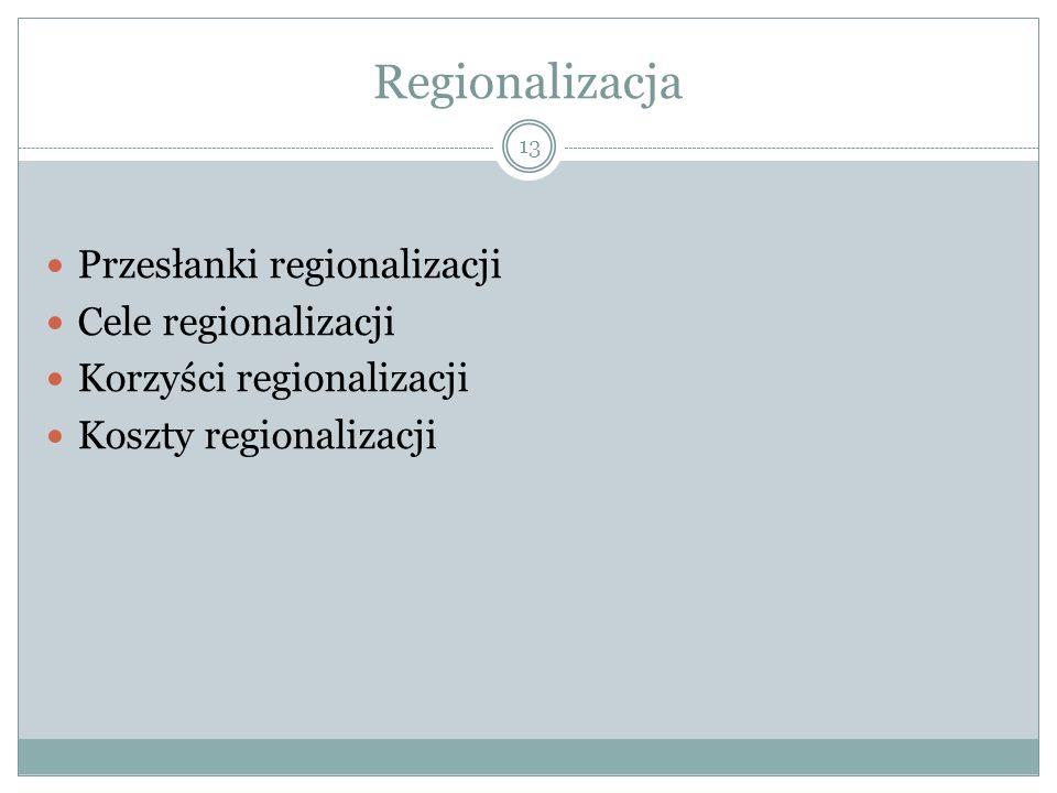 Regionalizacja Przesłanki regionalizacji Cele regionalizacji Korzyści regionalizacji Koszty regionalizacji 13