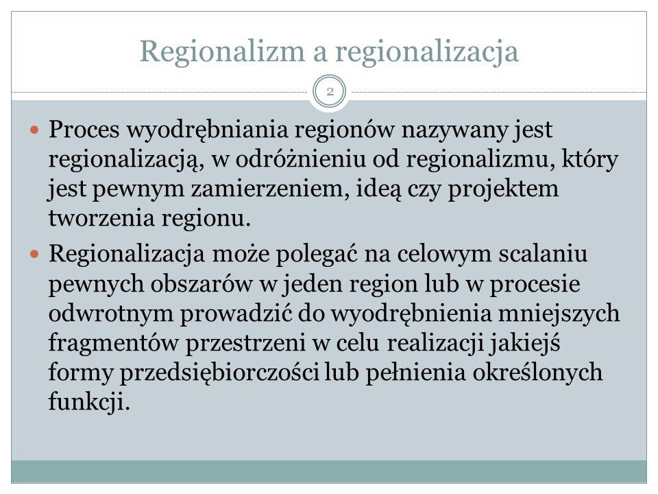 Regionalizm a regionalizacja 2 Proces wyodrębniania regionów nazywany jest regionalizacją, w odróżnieniu od regionalizmu, który jest pewnym zamierzeniem, ideą czy projektem tworzenia regionu.