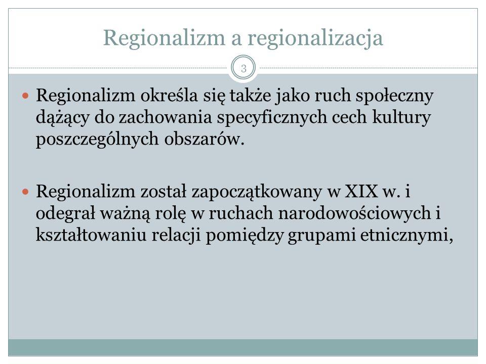 Regionalizm a regionalizacja Regionalizm określa się także jako ruch społeczny dążący do zachowania specyficznych cech kultury poszczególnych obszarów.