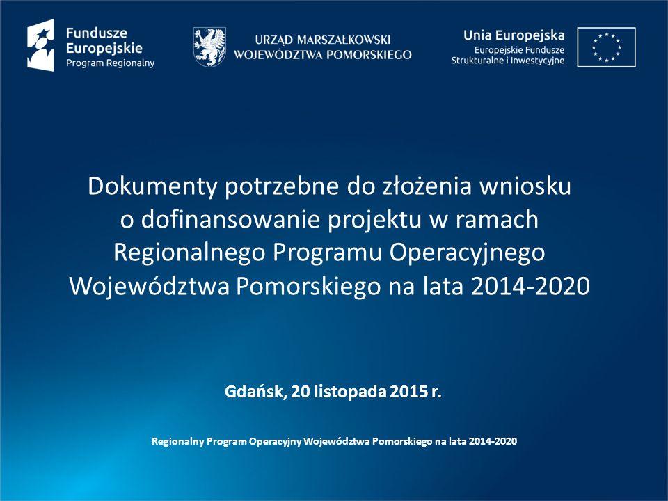 Dokumenty potrzebne do złożenia wniosku o dofinansowanie projektu w ramach Regionalnego Programu Operacyjnego Województwa Pomorskiego na lata 2014-2020 Regionalny Program Operacyjny Województwa Pomorskiego na lata 2014-2020 Gdańsk, 20 listopada 2015 r.