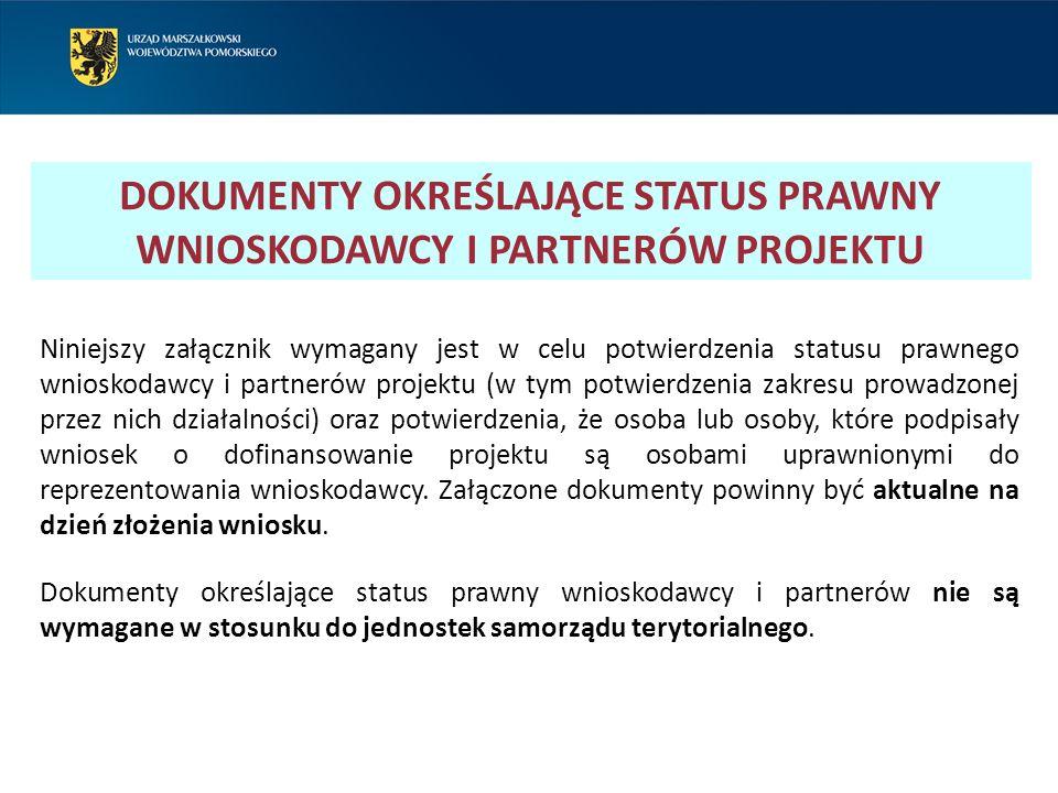 DOKUMENTY OKREŚLAJĄCE STATUS PRAWNY WNIOSKODAWCY I PARTNERÓW PROJEKTU Niniejszy załącznik wymagany jest w celu potwierdzenia statusu prawnego wnioskodawcy i partnerów projektu (w tym potwierdzenia zakresu prowadzonej przez nich działalności) oraz potwierdzenia, że osoba lub osoby, które podpisały wniosek o dofinansowanie projektu są osobami uprawnionymi do reprezentowania wnioskodawcy.