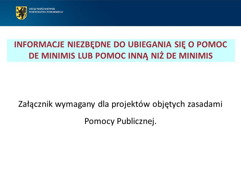 INFORMACJE NIEZBĘDNE DO UBIEGANIA SIĘ O POMOC DE MINIMIS LUB POMOC INNĄ NIŻ DE MINIMIS Załącznik wymagany dla projektów objętych zasadami Pomocy Publicznej.