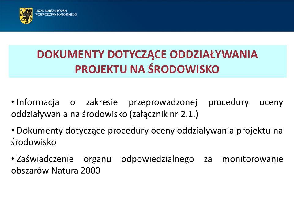 DOKUMENTY DOTYCZĄCE ODDZIAŁYWANIA PROJEKTU NA ŚRODOWISKO Informacja o zakresie przeprowadzonej procedury oceny oddziaływania na środowisko (załącznik nr 2.1.) Dokumenty dotyczące procedury oceny oddziaływania projektu na środowisko Zaświadczenie organu odpowiedzialnego za monitorowanie obszarów Natura 2000