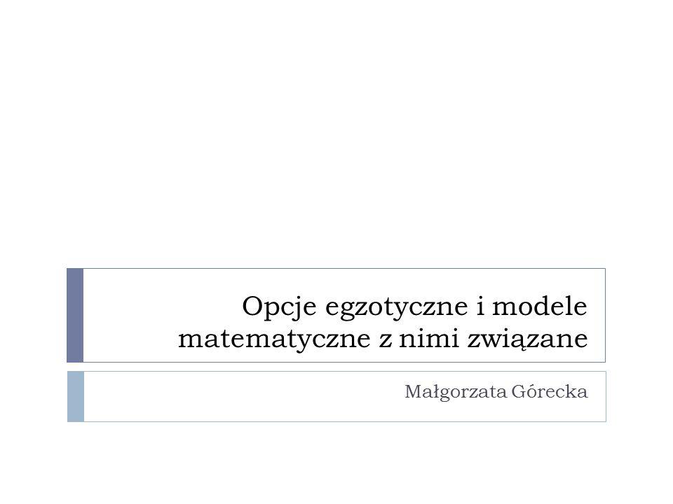 Opcje egzotyczne i modele matematyczne z nimi związane Małgorzata Górecka