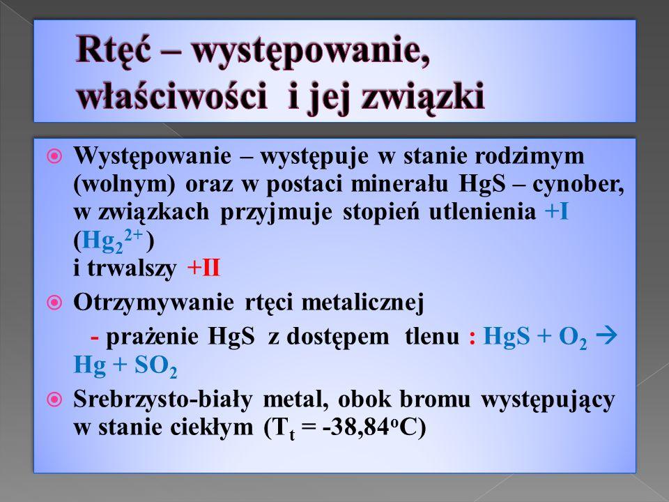  Występowanie – występuje w stanie rodzimym (wolnym) oraz w postaci minerału HgS – cynober, w związkach przyjmuje stopień utlenienia +I (Hg 2 2+ ) i trwalszy +II  Otrzymywanie rtęci metalicznej - prażenie HgS z dostępem tlenu : HgS + O 2  Hg + SO 2  Srebrzysto-biały metal, obok bromu występujący w stanie ciekłym (T t = -38,84 o C)  Występowanie – występuje w stanie rodzimym (wolnym) oraz w postaci minerału HgS – cynober, w związkach przyjmuje stopień utlenienia +I (Hg 2 2+ ) i trwalszy +II  Otrzymywanie rtęci metalicznej - prażenie HgS z dostępem tlenu : HgS + O 2  Hg + SO 2  Srebrzysto-biały metal, obok bromu występujący w stanie ciekłym (T t = -38,84 o C)