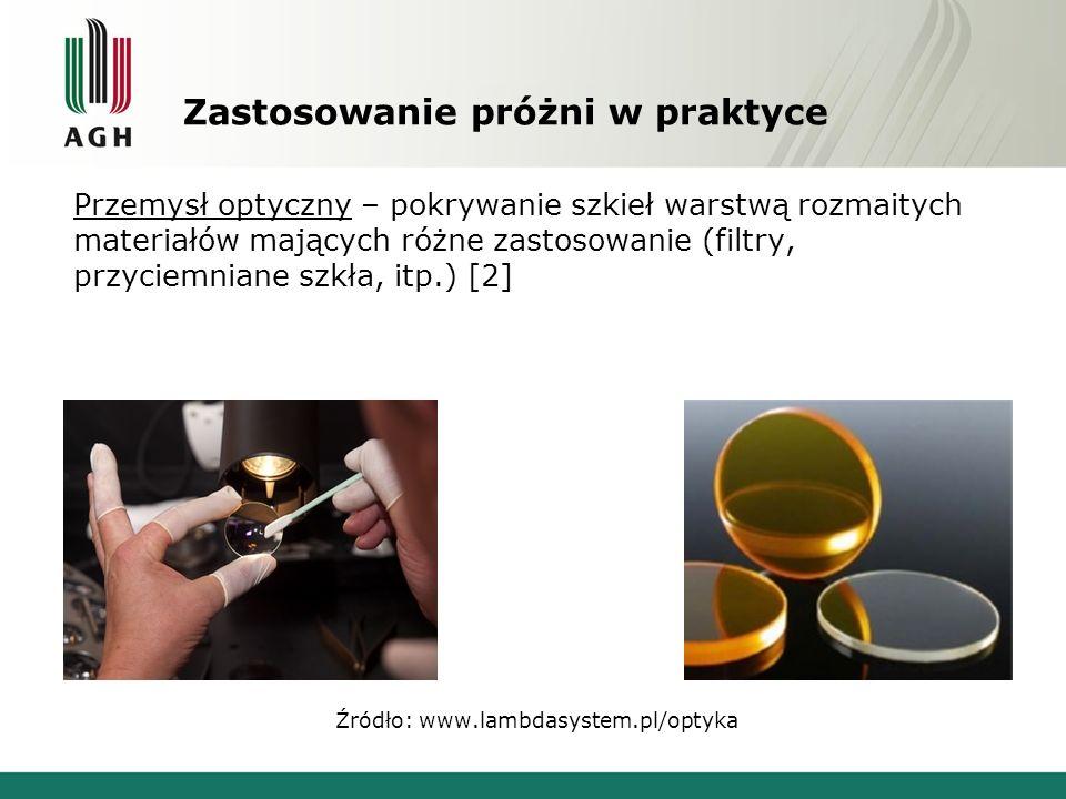 Zastosowanie próżni w praktyce Przemysł optyczny – pokrywanie szkieł warstwą rozmaitych materiałów mających różne zastosowanie (filtry, przyciemniane szkła, itp.) [2] Źródło: www.lambdasystem.pl/optyka