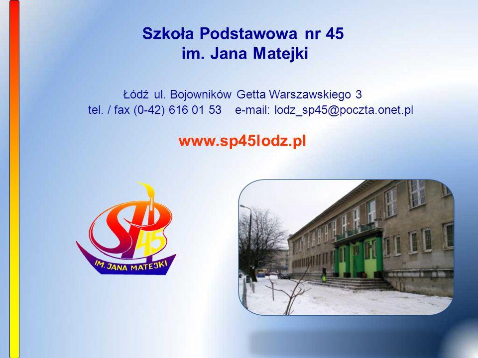Szkoła Podstawowa nr 45 im. Jana Matejki Łódź ul. Bojowników Getta Warszawskiego 3 tel. / fax (0-42) 616 01 53 e-mail: lodz_sp45@poczta.onet.pl www.sp