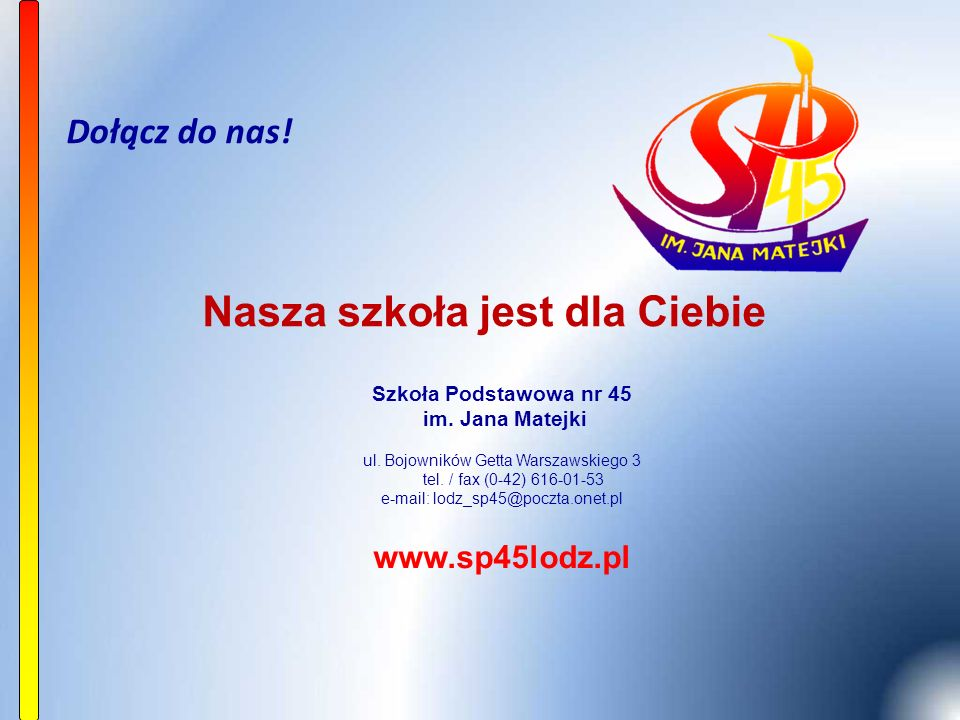 Dołącz do nas! Szkoła Podstawowa nr 45 im. Jana Matejki ul. Bojowników Getta Warszawskiego 3 tel. / fax (0-42) 616-01-53 e-mail: lodz_sp45@poczta.onet