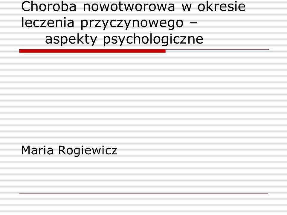 Choroba nowotworowa w okresie leczenia przyczynowego – aspekty psychologiczne Maria Rogiewicz