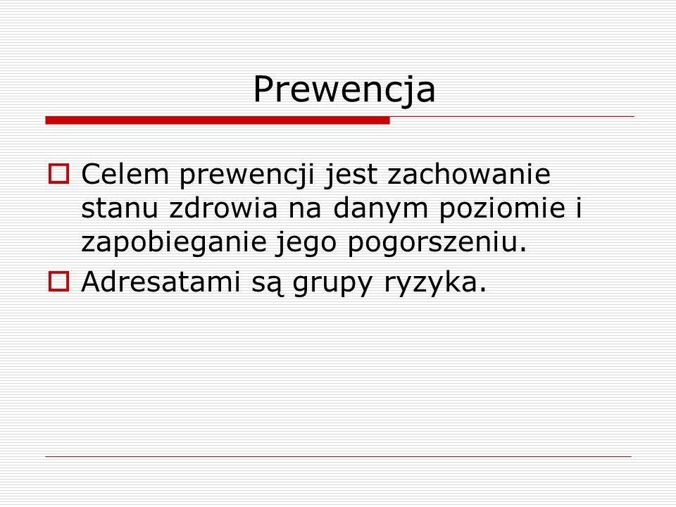 Prewencja  Celem prewencji jest zachowanie stanu zdrowia na danym poziomie i zapobieganie jego pogorszeniu.  Adresatami są grupy ryzyka.