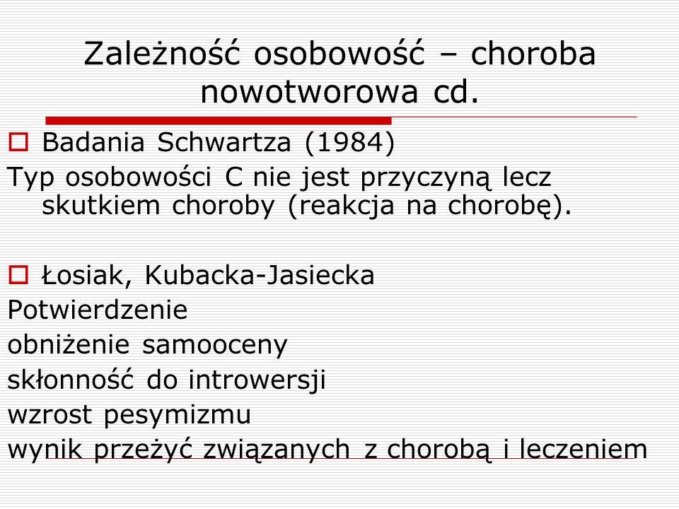 Zależność osobowość – choroba nowotworowa cd.  Badania Schwartza (1984) Typ osobowości C nie jest przyczyną lecz skutkiem choroby (reakcja na chorobę