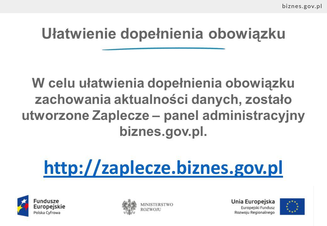 Ułatwienie dopełnienia obowiązku W celu ułatwienia dopełnienia obowiązku zachowania aktualności danych, zostało utworzone Zaplecze – panel administracyjny biznes.gov.pl.
