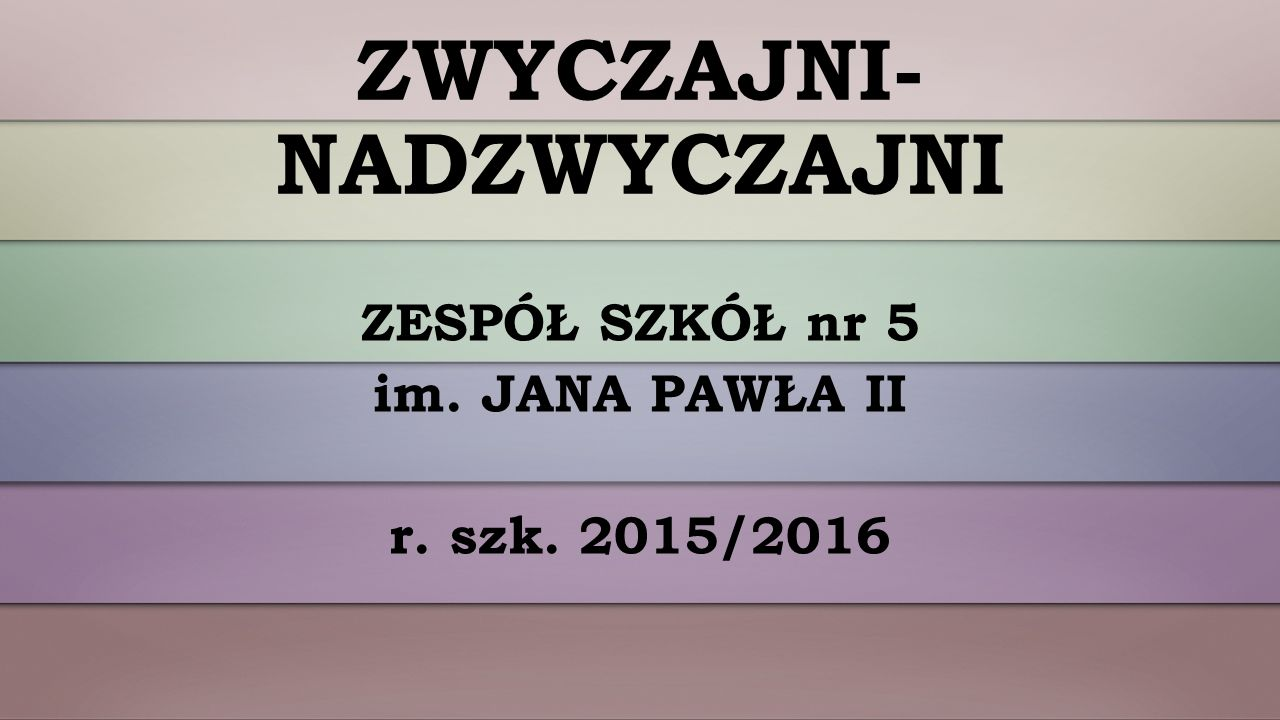 ZWYCZAJNI- NADZWYCZAJNI ZESPÓŁ SZKÓŁ nr 5 im. JANA PAWŁA II r. szk. 2015/2016