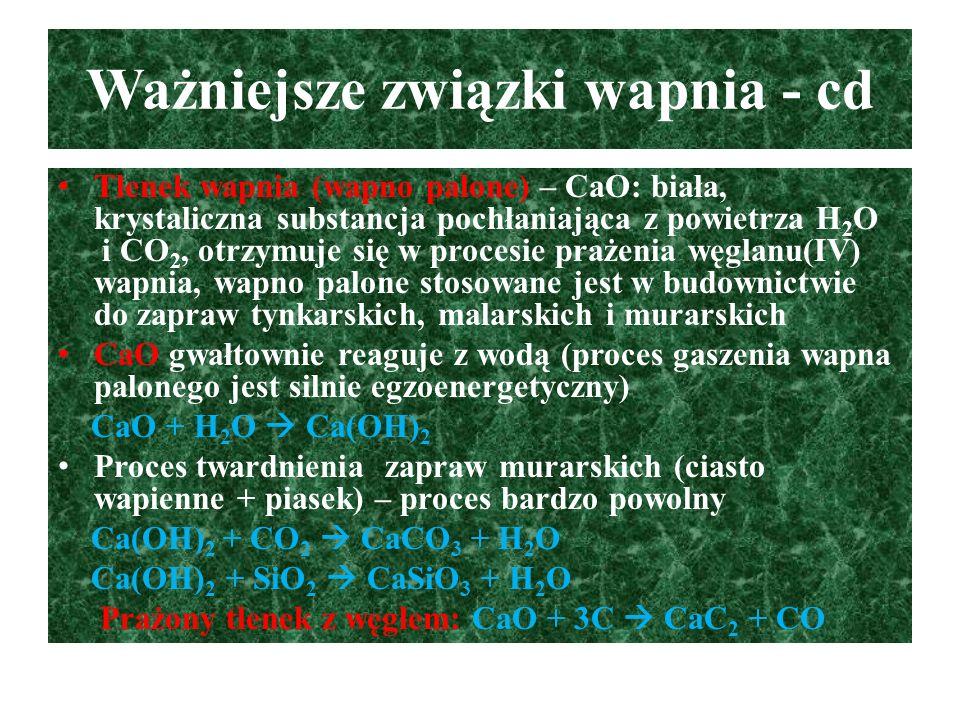 Ważniejsze związki wapnia - cd Tlenek wapnia (wapno palone) – CaO: biała, krystaliczna substancja pochłaniająca z powietrza H 2 O i CO 2, otrzymuje si