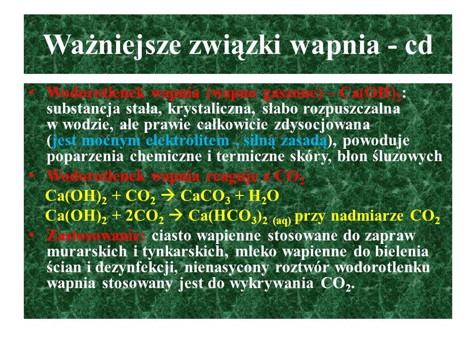 Ważniejsze związki wapnia - cd Wodorotlenek wapnia (wapno gaszone) – Ca(OH) 2 : substancja stała, krystaliczna, słabo rozpuszczalna w wodzie, ale praw