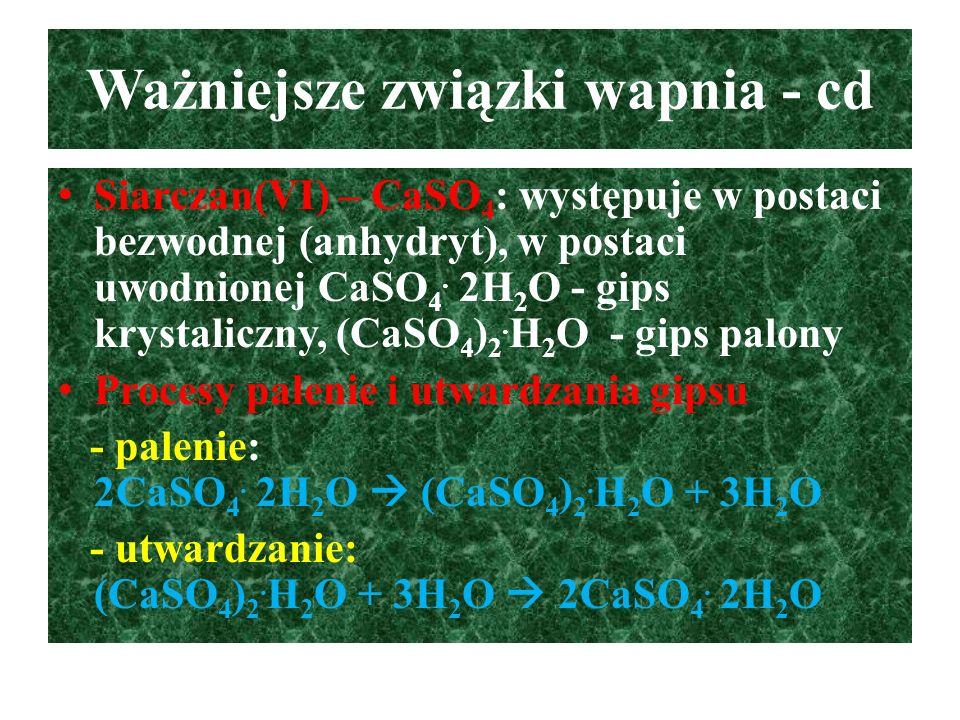 Ważniejsze związki wapnia - cd Siarczan(VI) – CaSO 4 : występuje w postaci bezwodnej (anhydryt), w postaci uwodnionej CaSO 4. 2H 2 O - gips krystalicz
