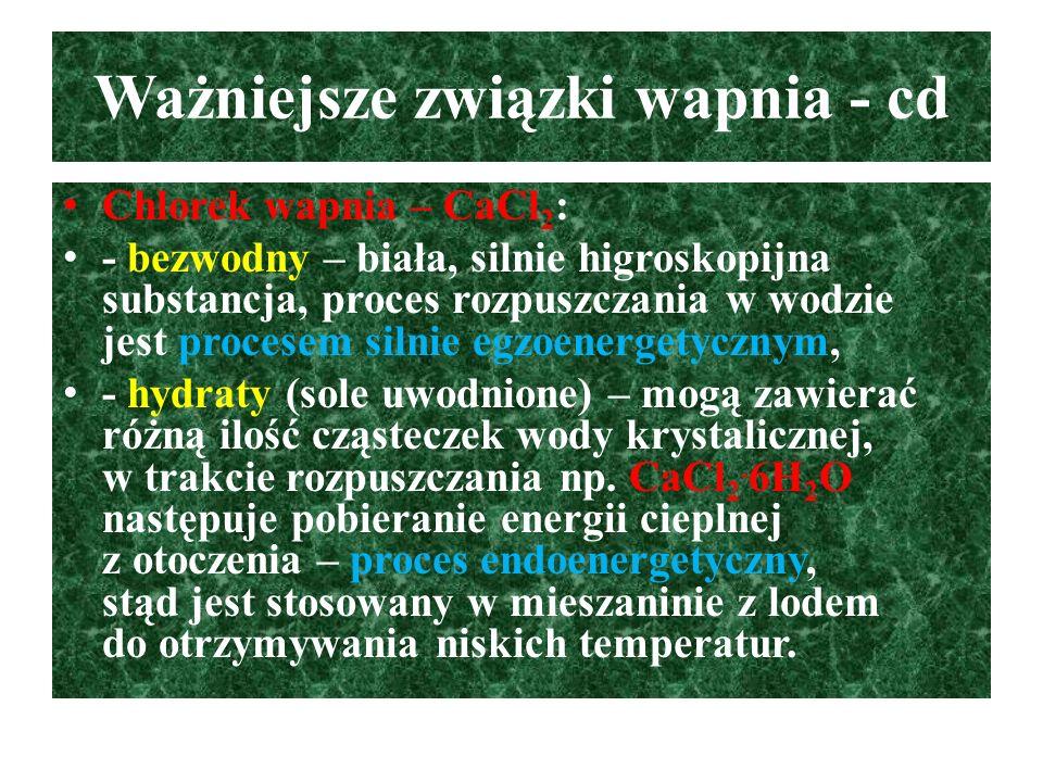 Ważniejsze związki wapnia - cd Chlorek wapnia – CaCl 2 : - bezwodny – biała, silnie higroskopijna substancja, proces rozpuszczania w wodzie jest proce