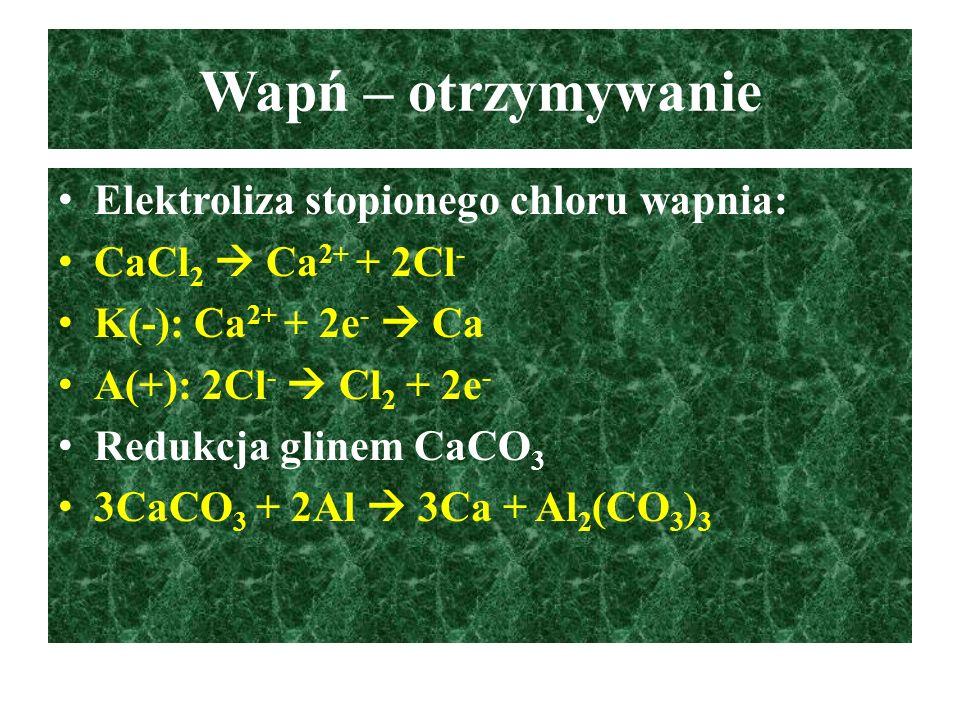 Wapń – otrzymywanie Elektroliza stopionego chloru wapnia: CaCl 2  Ca 2+ + 2Cl - K(-): Ca 2+ + 2e -  Ca A(+): 2Cl -  Cl 2 + 2e - Redukcja glinem CaC