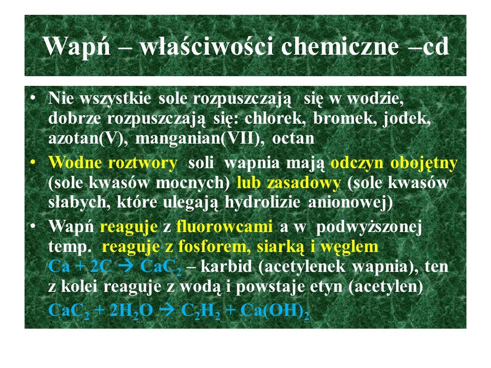 Ważniejsze związki wapnia Węglan(IV) wapnia – CaCO 3 : bezbarwana lub biała substancja o krystalicznej budowie, trudno rozpuszczalna w wodzie, stosowana do otrzymywania wapna palonego, laboratoryjnego otrzymywania CO 2, produkcja cementu CaCO 3  CaO + CO 2 CaCO 3 + 2HCl  CaCl 2 + H 2 O + CO 2 Cement jest mieszaniną krzemianów i glinokrzemianów wapnia oraz tlenku glinu, po dodaniu wody i piasku następuje twardnienie betonu, które jest procesem chemicznym, podczas którego powstają uwodnione krzemiany, gliniany i glinokrzemiany wapnia CaSiO 3 + 4H 2 O  CaSiO 3.
