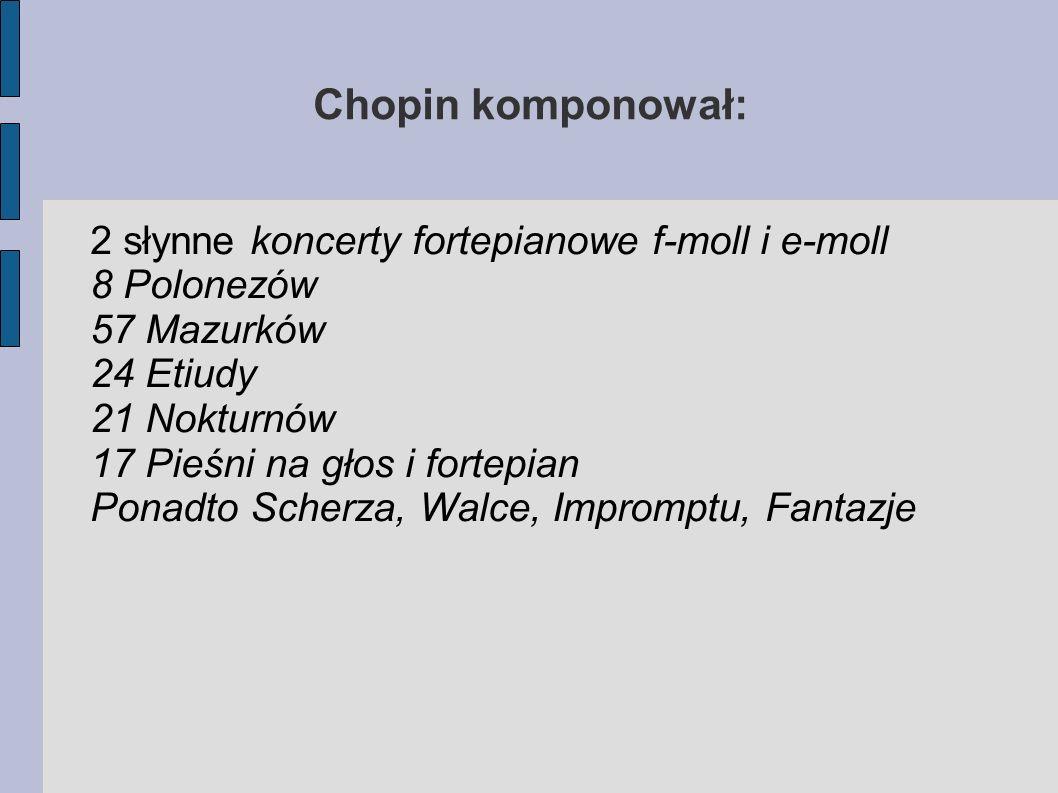 Chopin komponował: 2 słynne koncerty fortepianowe f-moll i e-moll 8 Polonezów 57 Mazurków 24 Etiudy 21 Nokturnów 17 Pieśni na głos i fortepian Ponadto