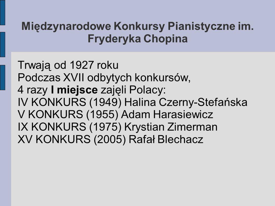 Międzynarodowe Konkursy Pianistyczne im. Fryderyka Chopina Trwają od 1927 roku Podczas XVII odbytych konkursów, 4 razy I miejsce zajęli Polacy: IV KON