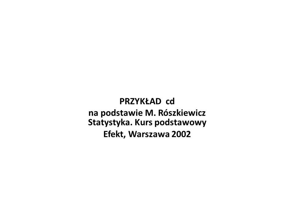 PRZYKŁAD cd na podstawie M. Rószkiewicz Statystyka. Kurs podstawowy Efekt, Warszawa 2002
