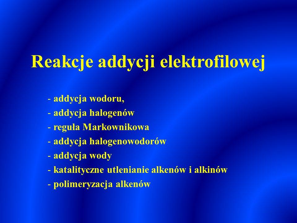 Reakcje addycji elektrofilowej - addycja wodoru, - addycja halogenów - reguła Markownikowa - addycja halogenowodorów - addycja wody - katalityczne utlenianie alkenów i alkinów - polimeryzacja alkenów