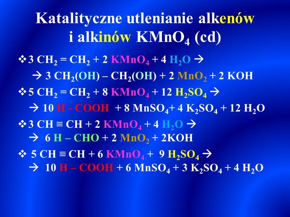 Katalityczne utlenianie alkenów KMnO 4  Katalityczne utlenianie propenu wodnym roztworem KMnO 4 – odbarwianie roztworu jest reakcją charakterystyczną dla węglowodorów nienasyconych:  3 CH 3 – CH = CH 2 + 2 KMnO 4 + 4 H 2 O   3 CH 3 – CH(OH) – CH 2 (OH) + 2 MnO 2 + 2 KOH  Katalityczne utleniania propenu wodnym roztworem KMnO 4 w obecności H 2 SO 4, reakcja przebiega z zerwaniem wiązania podwójnego w alkenie – odbarwianie roztworu jest reakcją charakterystyczną dla węglowodorów nienasyconych:  5 CH 3 – CH = CH 2 + 8 KMnO 4 + 12 H 2 SO 4   5 CH 3 – COOH + 5 H - COOH + 8 MnSO 4 + 4 K 2 SO 4 +12H 2 O