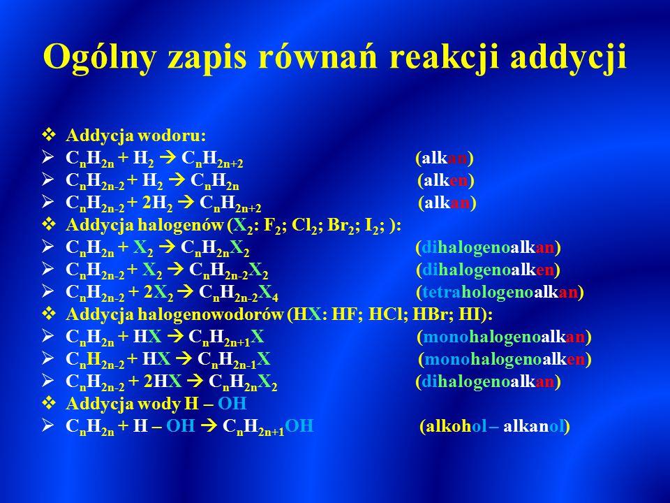 Reakcje addycji  Reakcje polegające na przyłączeniu podstawników do atomów węgla połączonych wiązaniem wielokrotnym (podwójnym, potrójnym) z jednoczesnym rozerwaniem wiązań π  Reakcje addycji są charakterystyczne dla :  węglowodorów nienasyconych – alkenów i alkinów oraz innych nienasyconych związków organicznych np.: alkadieny, cykloalkeny, cykloalkiny, areny, nienasycone kwasy karboksylowe, tłuszcze zawierające reszty nienasyconych kwasów karboksylowych  Reakcje przyłączenia podstawników do wiązania wielokrotnego jest reakcją addycji elektrofilowej – pary wiążące π są atakowane przez substraty elektrofilowe (posiadających deficyt elektronów – poszukujących elektronów.