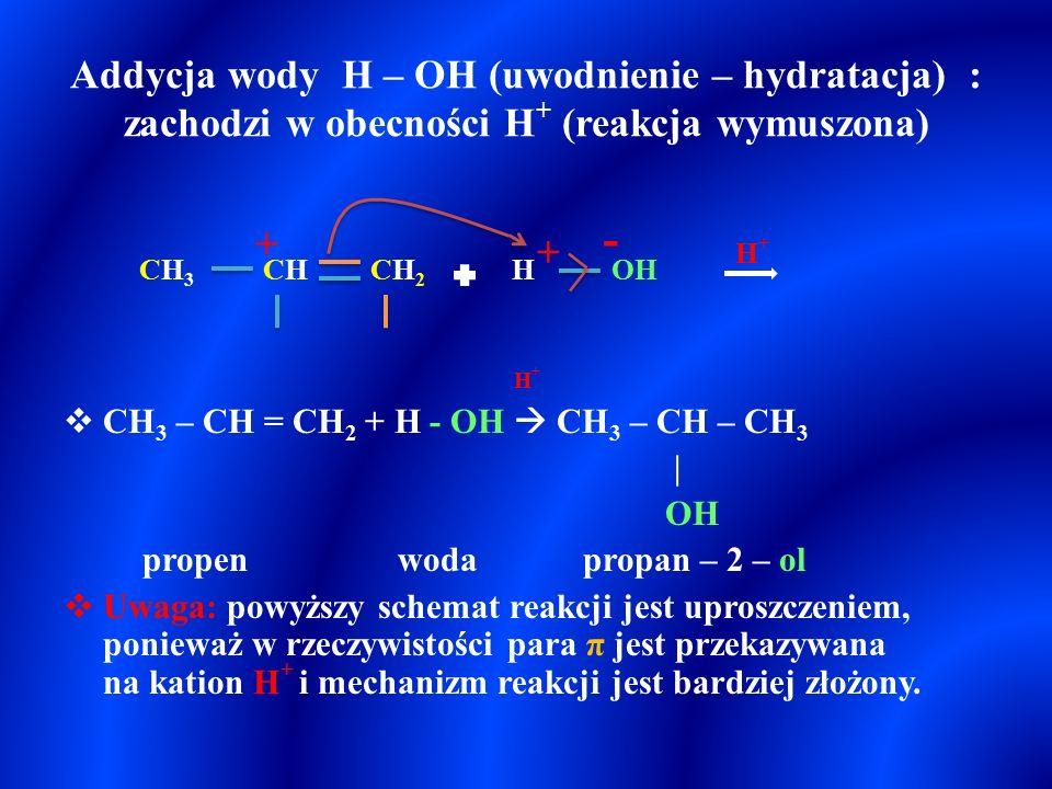 Addycja wody H – OH (uwodnienie – hydratacja) : zachodzi w obecności H + (reakcja wymuszona) H +  CH 3 – CH = CH 2 + H - OH  CH 3 – CH – CH 3 | OH propen woda propan – 2 – ol  Uwaga: powyższy schemat reakcji jest uproszczeniem, ponieważ w rzeczywistości para π jest przekazywana na kation H + i mechanizm reakcji jest bardziej złożony.