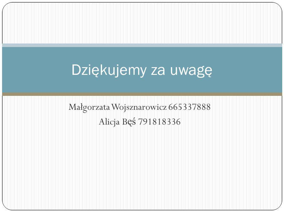 Małgorzata Wojsznarowicz 665337888 Alicja B ęś 791818336 Dziękujemy za uwagę