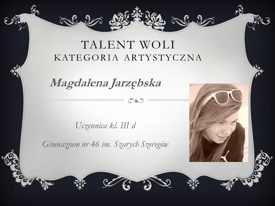 TALENT WOLI KATEGORIA ARTYSTYCZNA Magdalena Jarzębska Uczennica kl.