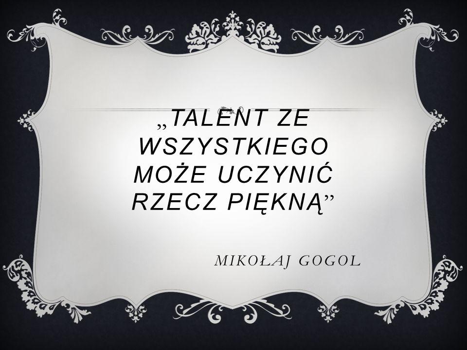 """"""" TALENT ZE WSZYSTKIEGO MOŻE UCZYNIĆ RZECZ PIĘKNĄ MIKOŁAJ GOGOL"""