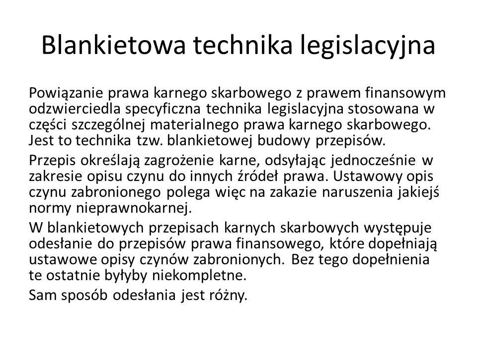 Blankietowa technika legislacyjna Powiązanie prawa karnego skarbowego z prawem finansowym odzwierciedla specyficzna technika legislacyjna stosowana w części szczególnej materialnego prawa karnego skarbowego.